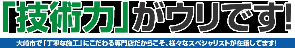 「技術力」がウリです!大崎市で「丁寧な施工」にこだわる専門店だからこそ、様々なスペシャリストが在籍してます!